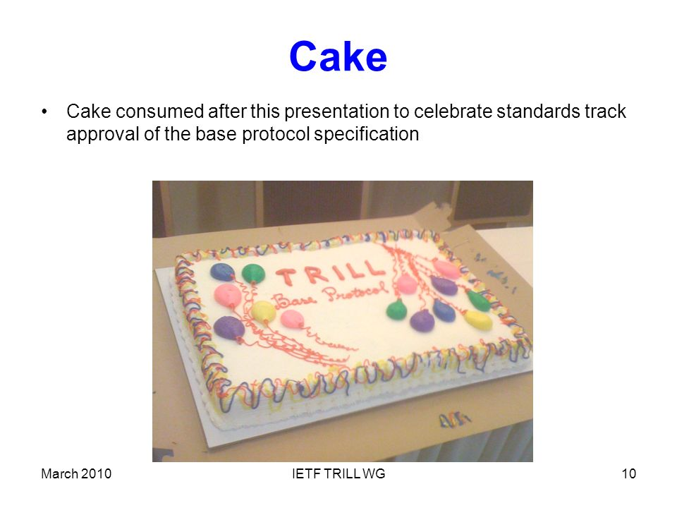 Cake Cake consumed after this presentation to celebrate standards track approval of the base protocol specification March 2010IETF TRILL WG10