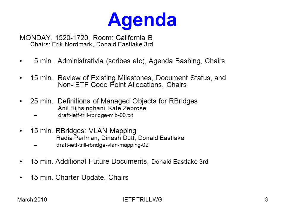 March 2010IETF TRILL WG3 Agenda MONDAY, 1520-1720, Room: California B Chairs: Erik Nordmark, Donald Eastlake 3rd 5 min.
