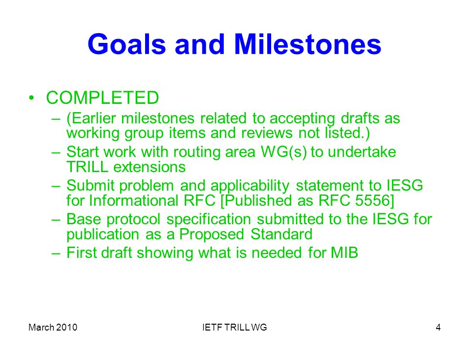 March 2010IETF TRILL WG4 Goals and Milestones COMPLETED –(Earlier milestones related to accepting drafts as working group items and reviews not listed.) –Start work with routing area WG(s) to undertake TRILL extensions –Submit problem and applicability statement to IESG for Informational RFC [Published as RFC 5556] –Base protocol specification submitted to the IESG for publication as a Proposed Standard –First draft showing what is needed for MIB