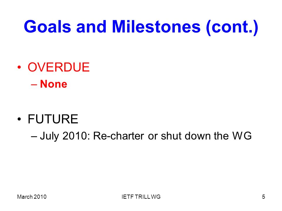 March 2010IETF TRILL WG5 Goals and Milestones (cont.) OVERDUE –None FUTURE –July 2010: Re-charter or shut down the WG