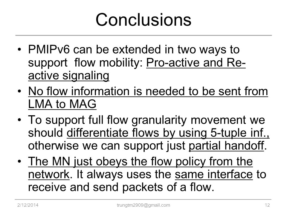 Conclusions PMIPv6 can be extended in two ways to support flow mobility: Pro-active and Re- active signaling No flow information is needed to be sent from LMA to MAG To support full flow granularity movement we should differentiate flows by using 5-tuple inf., otherwise we can support just partial handoff.