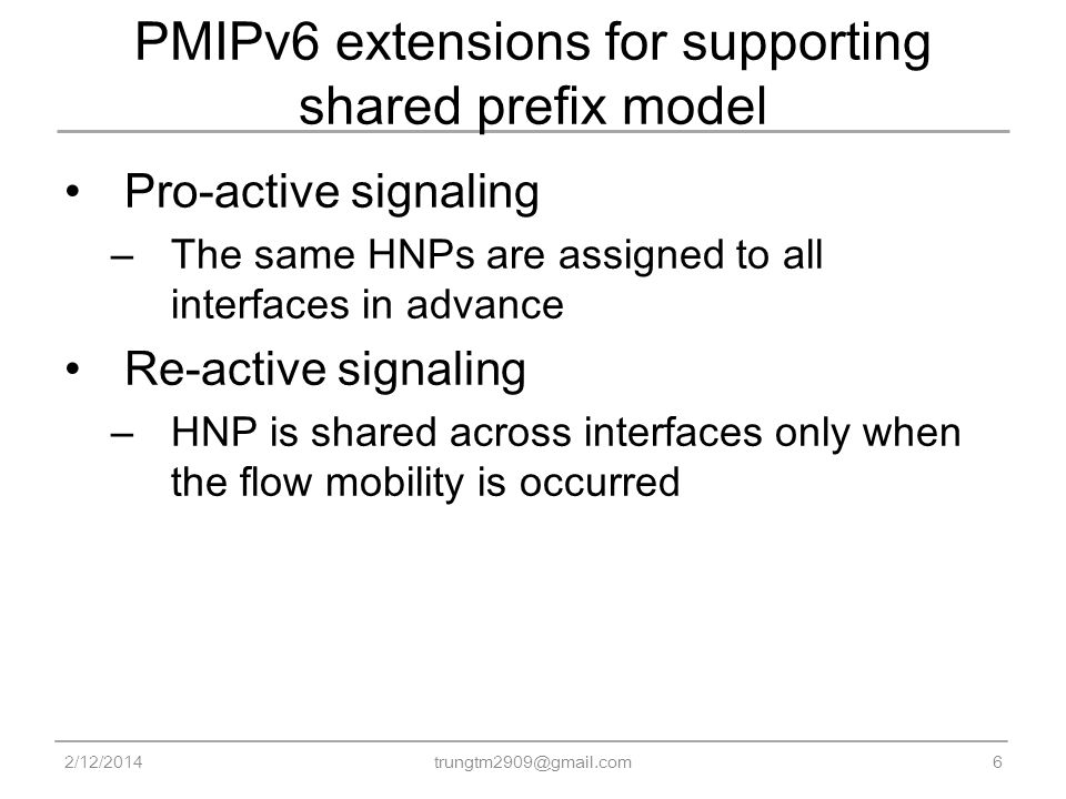 PMIPv6 extensions for supporting shared prefix model Pro-active signaling – The same HNPs are assigned to all interfaces in advance Re-active signaling – HNP is shared across interfaces only when the flow mobility is occurred 2/12/20146 trungtm2909@gmail.com