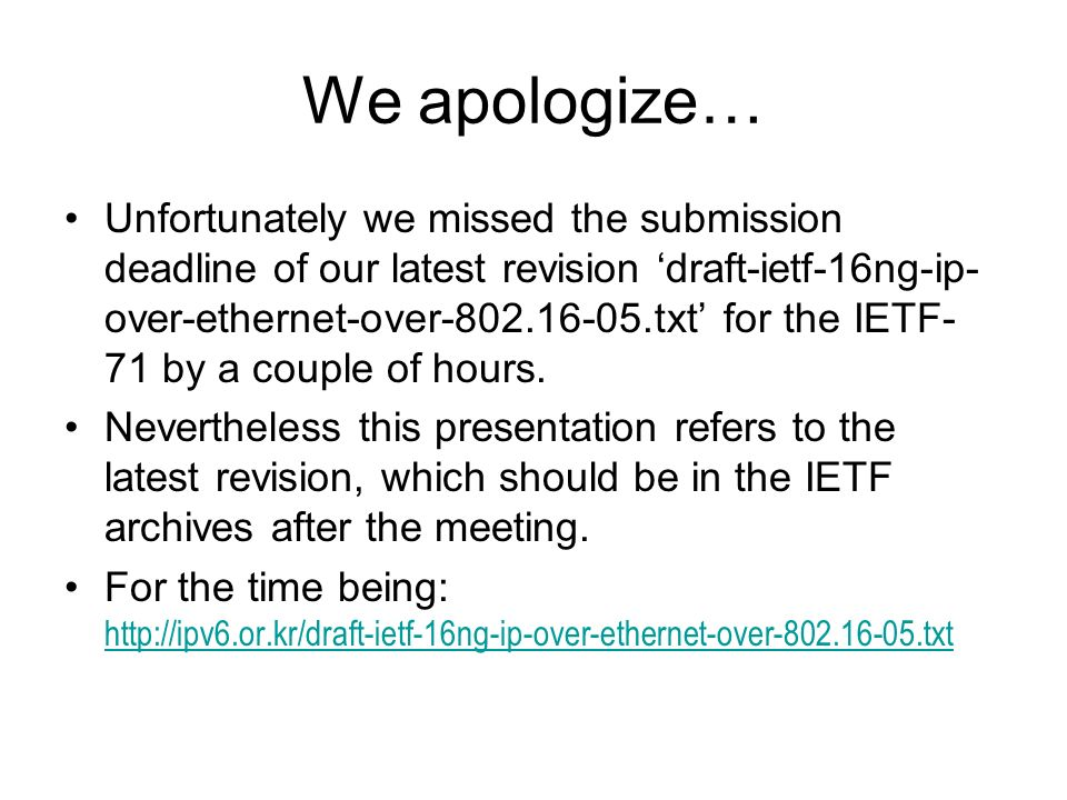 We apologize… Unfortunately we missed the submission deadline of our latest revision draft-ietf-16ng-ip- over-ethernet-over-802.16-05.txt for the IETF- 71 by a couple of hours.