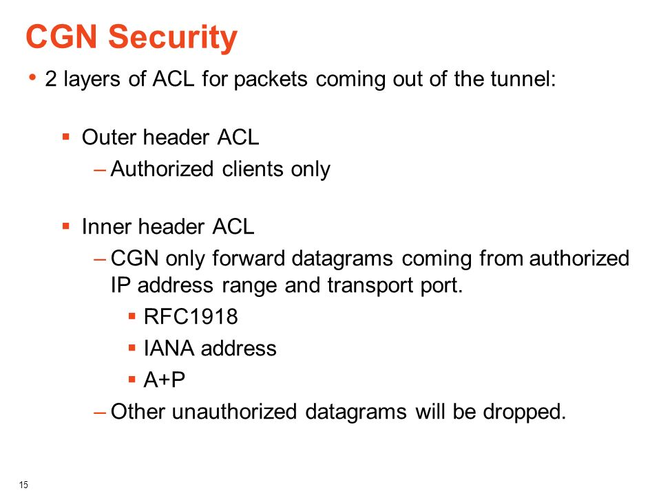 CGN Security 2 layers of ACL for packets coming out of the tunnel: Outer header ACL –Authorized clients only Inner header ACL –CGN only forward datagr