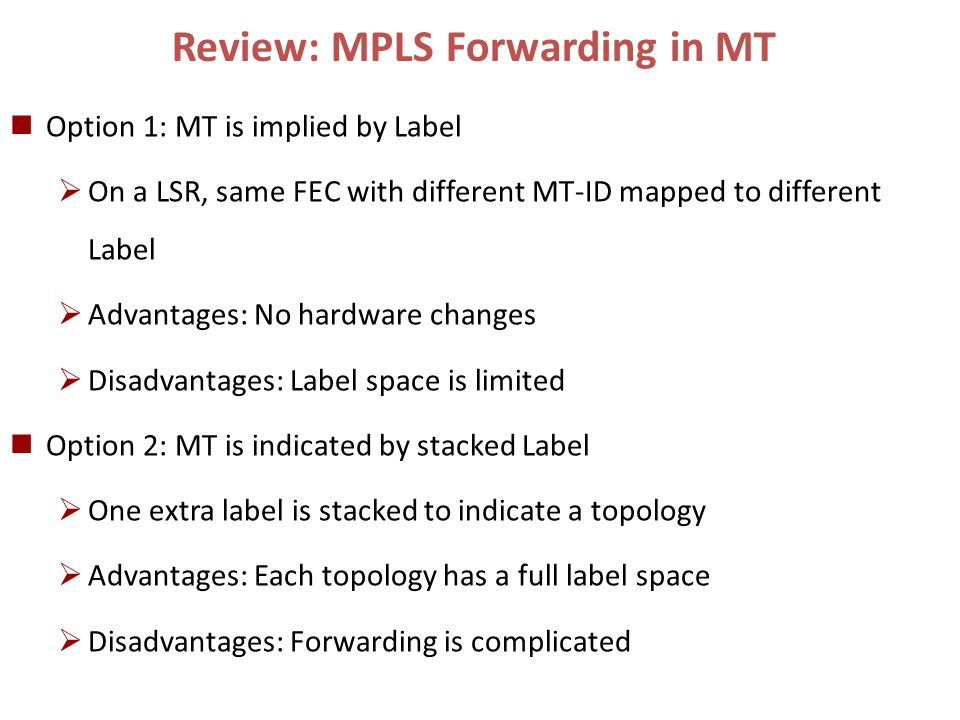 Review: MPLS Forwarding in MT Option 1: MT is implied by Label On a LSR, same FEC with different MT-ID mapped to different Label Advantages: No hardwa