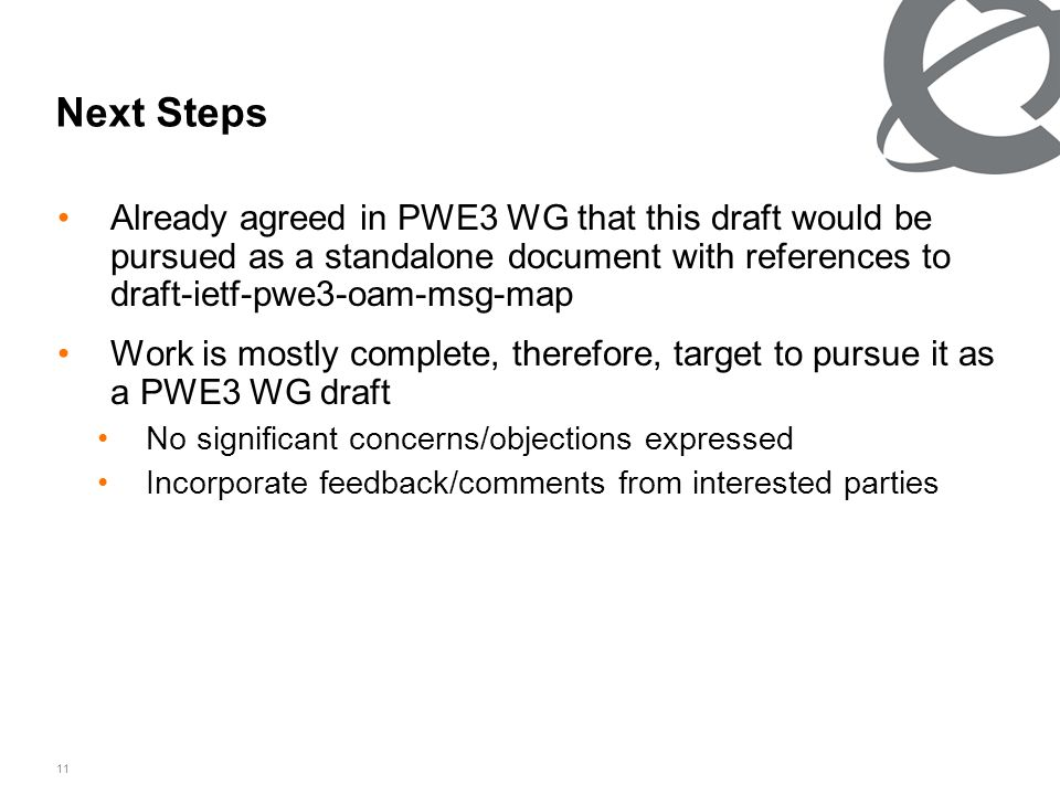 11 Next Steps Already agreed in PWE3 WG that this draft would be pursued as a standalone document with references to draft-ietf-pwe3-oam-msg-map Work