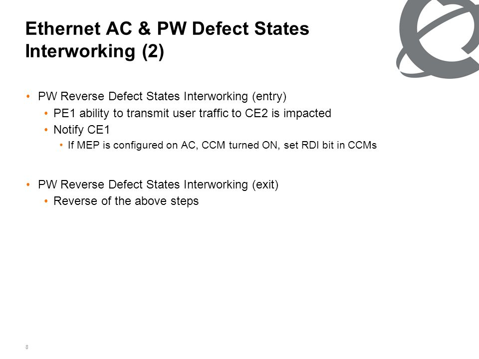 8 Ethernet AC & PW Defect States Interworking (2) PW Reverse Defect States Interworking (entry) PE1 ability to transmit user traffic to CE2 is impacted Notify CE1 If MEP is configured on AC, CCM turned ON, set RDI bit in CCMs PW Reverse Defect States Interworking (exit) Reverse of the above steps