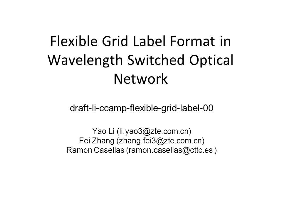 Flexible Grid Label Format in Wavelength Switched Optical Network draft-li-ccamp-flexible-grid-label-00 Yao Li (li.yao3@zte.com.cn) Fei Zhang (zhang.f
