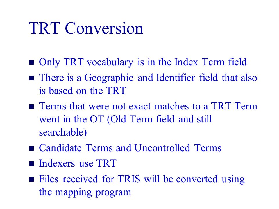 TRT Conversion n Only TRT vocabulary is in the Index Term field n There is a Geographic and Identifier field that also is based on the TRT n Terms that were not exact matches to a TRT Term went in the OT (Old Term field and still searchable) n Candidate Terms and Uncontrolled Terms n Indexers use TRT n Files received for TRIS will be converted using the mapping program