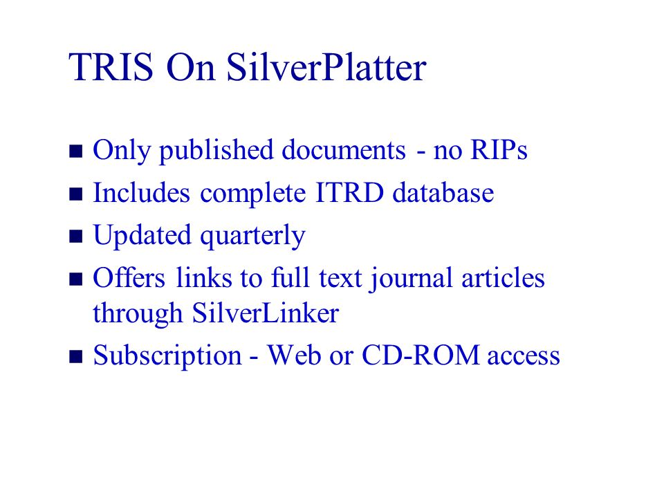 TRIS On SilverPlatter n Only published documents - no RIPs n Includes complete ITRD database n Updated quarterly n Offers links to full text journal articles through SilverLinker n Subscription - Web or CD-ROM access