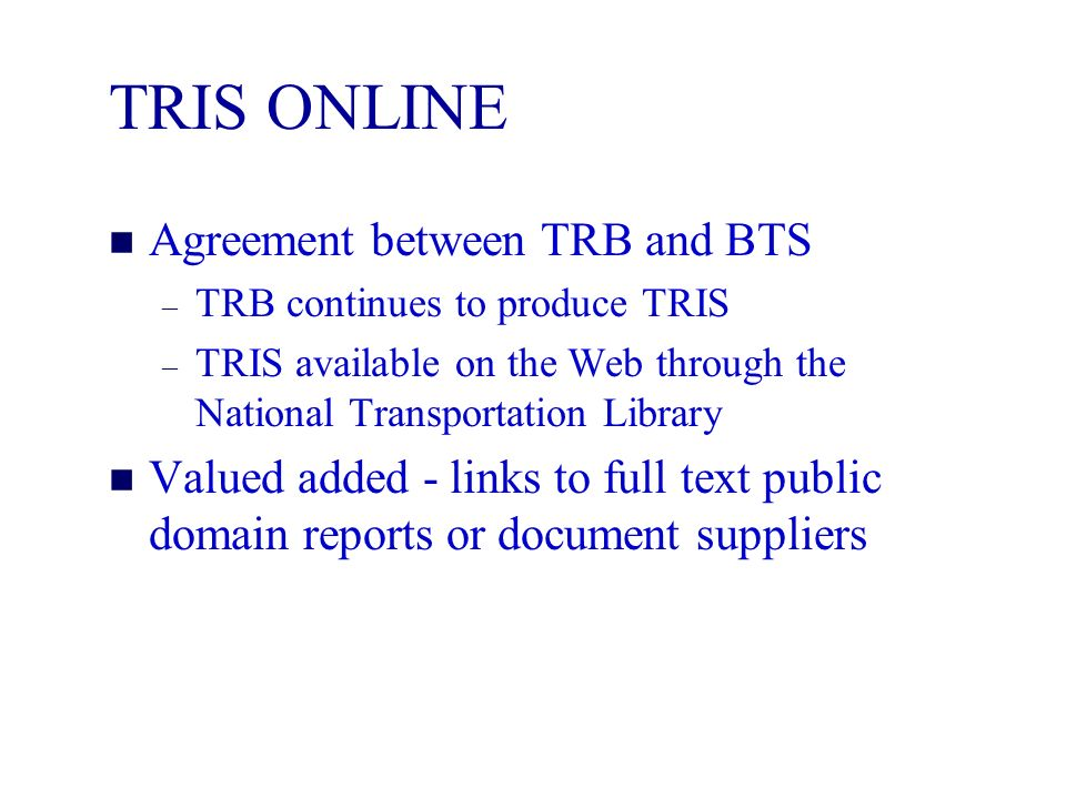 TRIS ONLINE n Agreement between TRB and BTS – TRB continues to produce TRIS – TRIS available on the Web through the National Transportation Library n Valued added - links to full text public domain reports or document suppliers