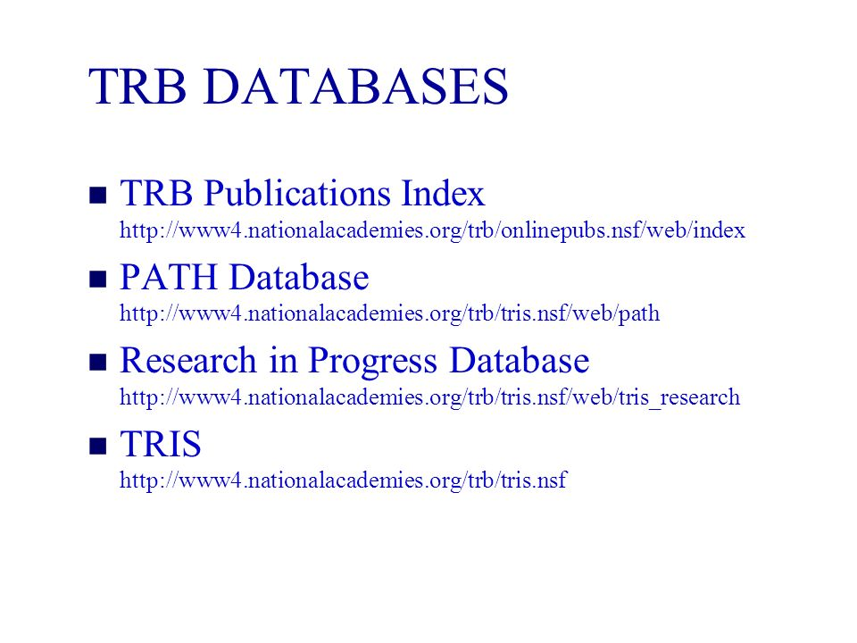 TRB DATABASES n TRB Publications Index http://www4.nationalacademies.org/trb/onlinepubs.nsf/web/index n PATH Database http://www4.nationalacademies.org/trb/tris.nsf/web/path n Research in Progress Database http://www4.nationalacademies.org/trb/tris.nsf/web/tris_research n TRIS http://www4.nationalacademies.org/trb/tris.nsf