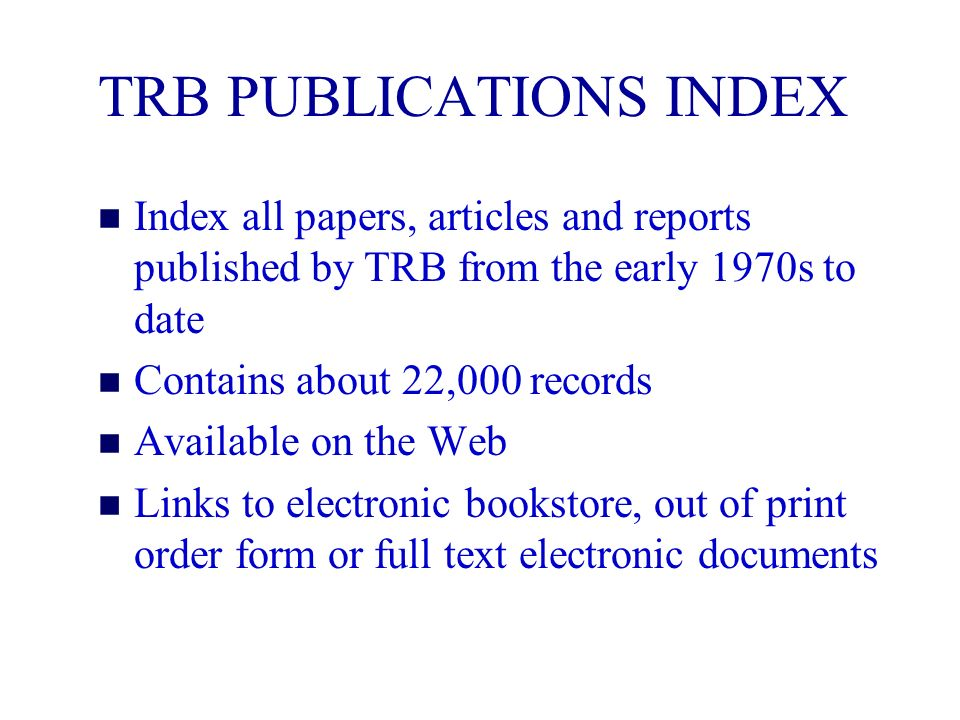 TRB PUBLICATIONS INDEX n Index all papers, articles and reports published by TRB from the early 1970s to date n Contains about 22,000 records n Available on the Web n Links to electronic bookstore, out of print order form or full text electronic documents