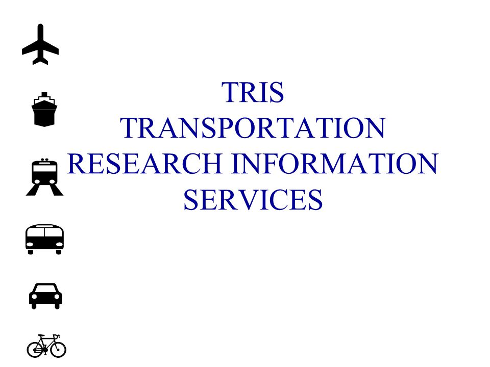 TRIS FACTS n Largest and mostcomprehensive database on transportation resource n Contains over half million records of published and on-going transportation research n For over 35 years has been one of the major resources on transportation