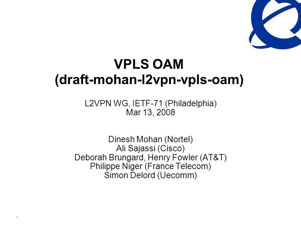 Nortel Confidential Information 1 VPLS OAM (draft-mohan-l2vpn-vpls-oam) L2VPN WG, IETF-71 (Philadelphia) Mar 13, 2008 Dinesh Mohan (Nortel) Ali Sajassi (Cisco) Deborah Brungard, Henry Fowler (AT&T) Philippe Niger (France Telecom) Simon Delord (Uecomm)