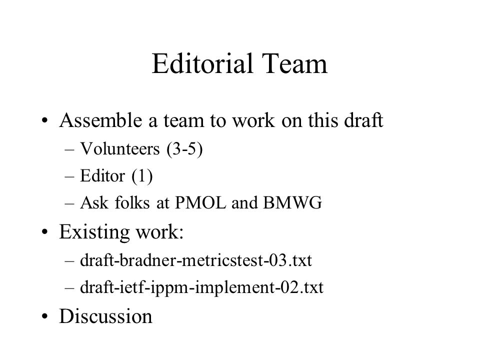 Editorial Team Assemble a team to work on this draft –Volunteers (3-5) –Editor (1) –Ask folks at PMOL and BMWG Existing work: –draft-bradner-metricstest-03.txt –draft-ietf-ippm-implement-02.txt Discussion