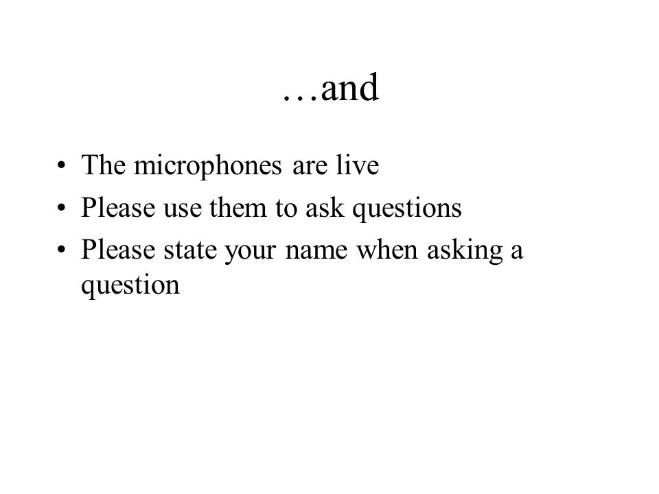 …and The microphones are live Please use them to ask questions Please state your name when asking a question