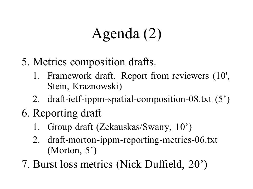 Agenda (2) 5. Metrics composition drafts. 1.Framework draft. Report from reviewers (10', Stein, Kraznowski) 2.draft-ietf-ippm-spatial-composition-08.t