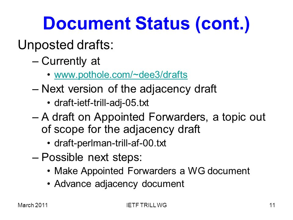 Document Status (cont.) Unposted drafts: –Currently at   –Next version of the adjacency draft draft-ietf-trill-adj-05.txt –A draft on Appointed Forwarders, a topic out of scope for the adjacency draft draft-perlman-trill-af-00.txt –Possible next steps: Make Appointed Forwarders a WG document Advance adjacency document March 2011IETF TRILL WG11