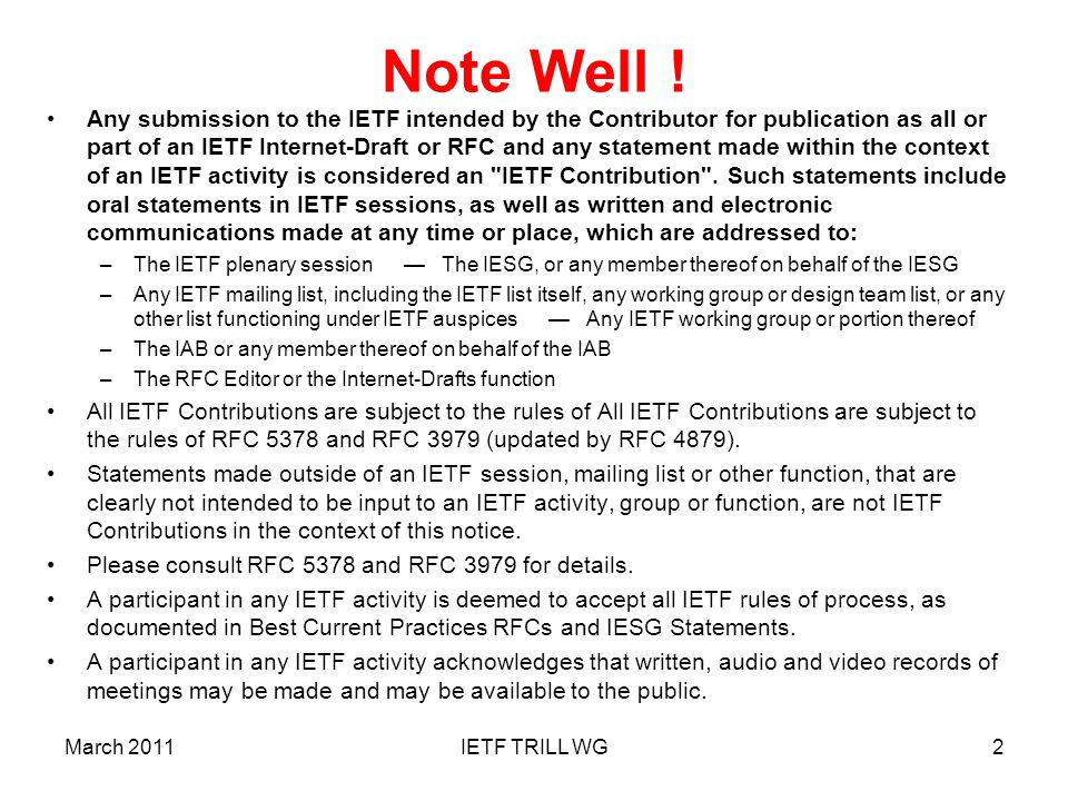 TRILL Base Protocol Non-IETF Code Points Ethertypes and Multicast Addresses Block h ave been allocated by the IEEE Registration Authority: –Ethertypes TRILL = 0x22F3, L2-IS-IS = 0x22F4 –Multicast Addresses 01-80-C2-00-00-40All-RBridges 01-80-C2-00-00-41All-IS-IS-RBridges 01-80-C2-00-00-42All-ESADI-RBridges 01-80-C2-00-00-43 to 01-80-C2-00-00-4FUnassigned NLPID – Network Layer Protocol ID –0xC0 has been allocated for TRILL.
