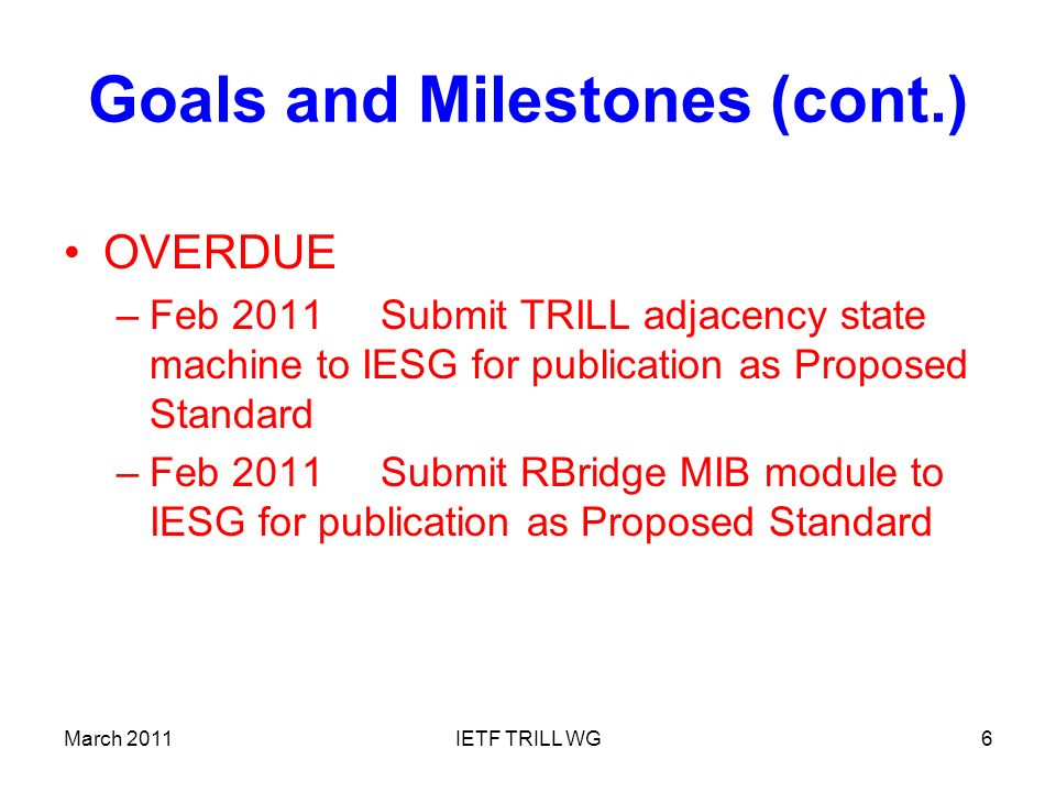 March 2011IETF TRILL WG6 Goals and Milestones (cont.) OVERDUE –Feb 2011Submit TRILL adjacency state machine to IESG for publication as Proposed Standard –Feb 2011Submit RBridge MIB module to IESG for publication as Proposed Standard