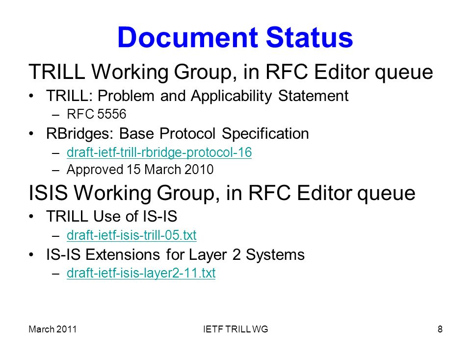 Document Status (cont.) Some Other TRILL WG Drafts: RBridges: Adjacency –draft-ietf-trill-adj-04draft-ietf-trill-adj-04 Definitions of Managed Objects for RBridges –draft-ietf-trill-rbridge-mib-02draft-ietf-trill-rbridge-mib-02 RBridges: TRILL Header Options –draft-ietf-trill-rbridge-options-04draft-ietf-trill-rbridge-options-04 –draft-eastlake-trill-rbridge-more-options-01draft-eastlake-trill-rbridge-more-options-01 March 2011IETF TRILL WG9
