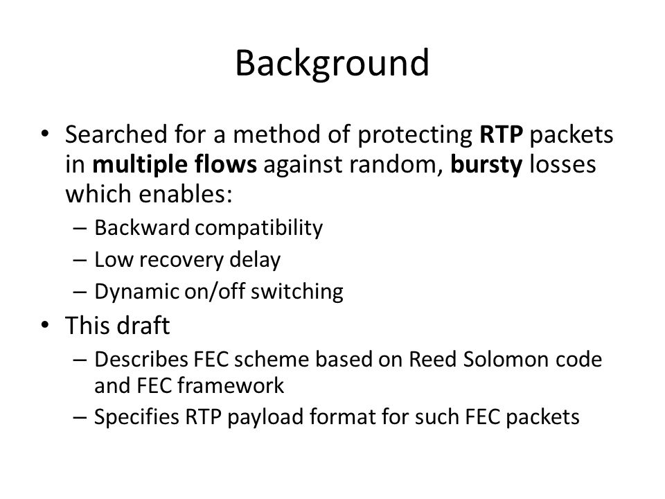 Background Searched for a method of protecting RTP packets in multiple flows against random, bursty losses which enables: – Backward compatibility – L