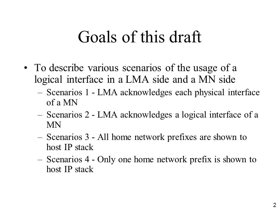 2 Goals of this draft To describe various scenarios of the usage of a logical interface in a LMA side and a MN side –Scenarios 1 - LMA acknowledges each physical interface of a MN –Scenarios 2 - LMA acknowledges a logical interface of a MN –Scenarios 3 - All home network prefixes are shown to host IP stack –Scenarios 4 - Only one home network prefix is shown to host IP stack