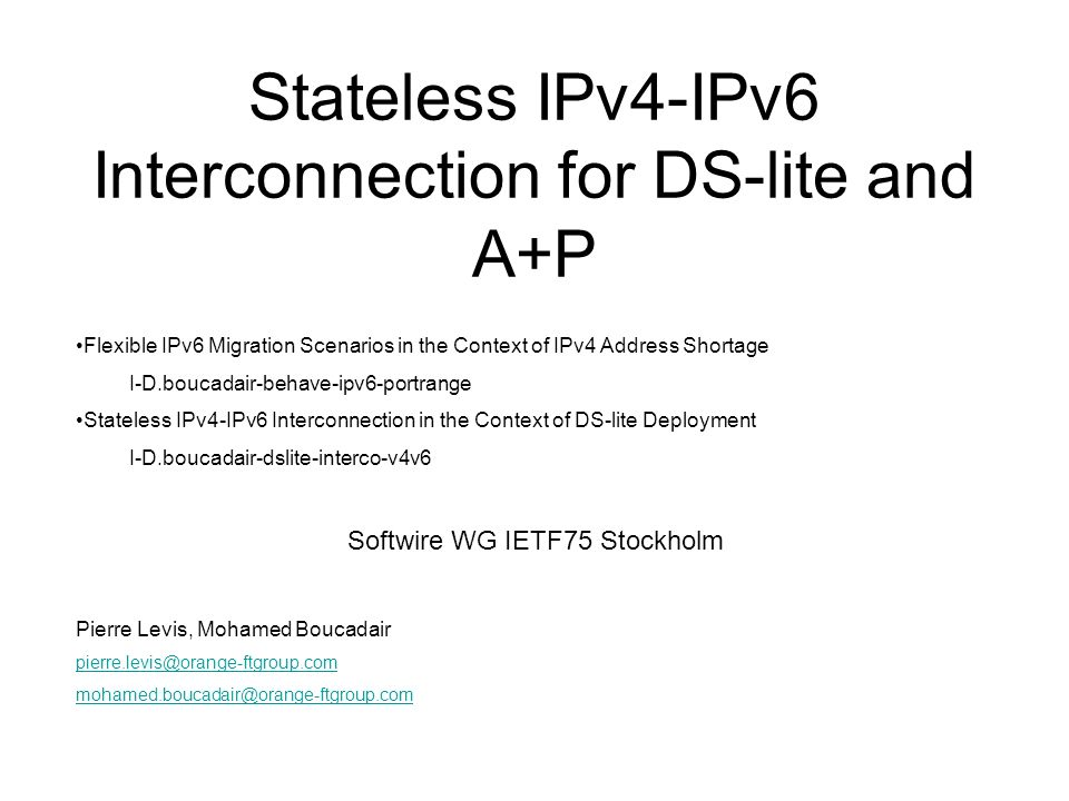 Stateless IPv4-IPv6 Interconnection for DS-lite and A+P Flexible IPv6 Migration Scenarios in the Context of IPv4 Address Shortage I-D.boucadair-behave-ipv6-portrange Stateless IPv4-IPv6 Interconnection in the Context of DS-lite Deployment I-D.boucadair-dslite-interco-v4v6 Softwire WG IETF75 Stockholm Pierre Levis, Mohamed Boucadair pierre.levis@orange-ftgroup.com mohamed.boucadair@orange-ftgroup.com