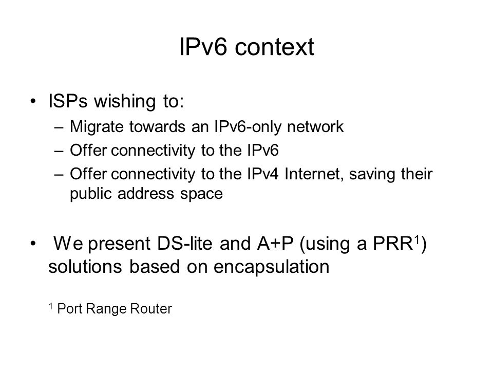 IPv6 context ISPs wishing to: –Migrate towards an IPv6-only network –Offer connectivity to the IPv6 –Offer connectivity to the IPv4 Internet, saving their public address space We present DS-lite and A+P (using a PRR 1 ) solutions based on encapsulation 1 Port Range Router