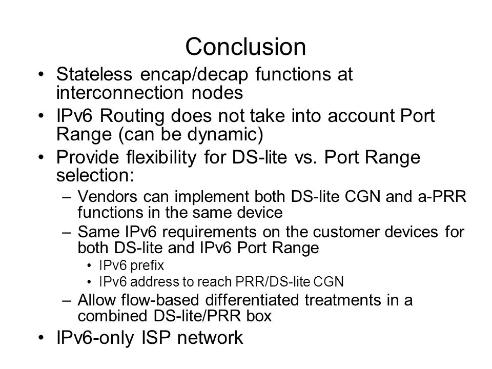 Conclusion Stateless encap/decap functions at interconnection nodes IPv6 Routing does not take into account Port Range (can be dynamic) Provide flexibility for DS-lite vs.