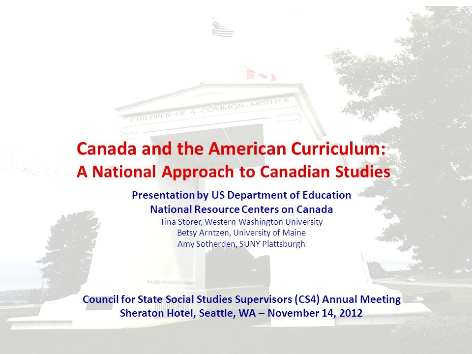 Canada and the American Curriculum: A National Approach to Canadian Studies Presentation by US Department of Education National Resource Centers on Canada Tina Storer, Western Washington University Betsy Arntzen, University of Maine Amy Sotherden, SUNY Plattsburgh Council for State Social Studies Supervisors (CS4) Annual Meeting Sheraton Hotel, Seattle, WA – November 14, 2012