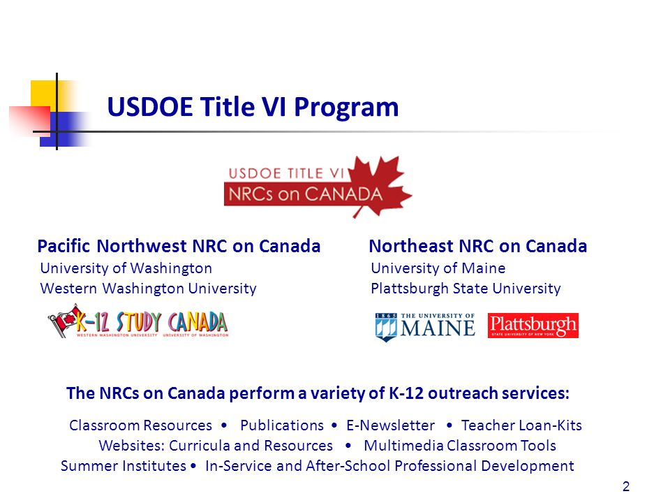 USDOE Title VI Program Pacific Northwest NRC on Canada Northeast NRC on Canada University of Washington University of Maine Western Washington University Plattsburgh State University 2 The NRCs on Canada perform a variety of K-12 outreach services: Classroom Resources Publications E-Newsletter Teacher Loan-Kits Websites: Curricula and Resources Multimedia Classroom Tools Summer Institutes In-Service and After-School Professional Development