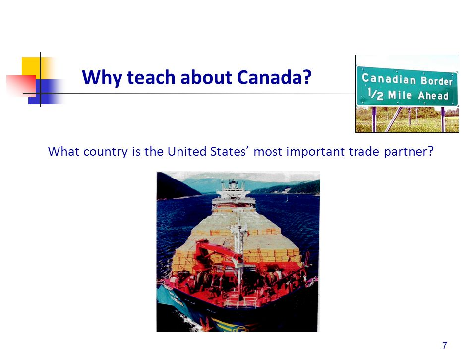 Why teach about Canada? 7 What country is the United States most important trade partner?