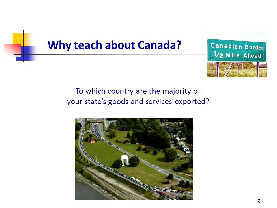 Why teach about Canada? 9 To which country are the majority of your states goods and services exported?