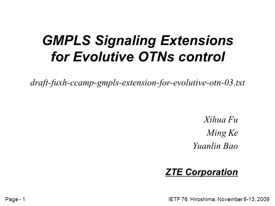 Page - 1IETF 76, Hiroshima, November 8-13, 2009 GMPLS Signaling Extensions for Evolutive OTNs control draft-fuxh-ccamp-gmpls-extension-for-evolutive-otn-03.txt Xihua Fu Ming Ke Yuanlin Bao ZTE Corporation