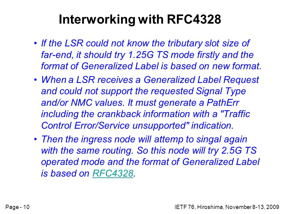 Page - 10IETF 76, Hiroshima, November 8-13, 2009 Interworking with RFC4328 If the LSR could not know the tributary slot size of far-end, it should try 1.25G TS mode firstly and the format of Generalized Label is based on new format.
