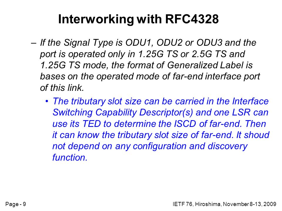 Page - 9IETF 76, Hiroshima, November 8-13, 2009 Interworking with RFC4328 –If the Signal Type is ODU1, ODU2 or ODU3 and the port is operated only in 1.25G TS or 2.5G TS and 1.25G TS mode, the format of Generalized Label is bases on the operated mode of far-end interface port of this link.
