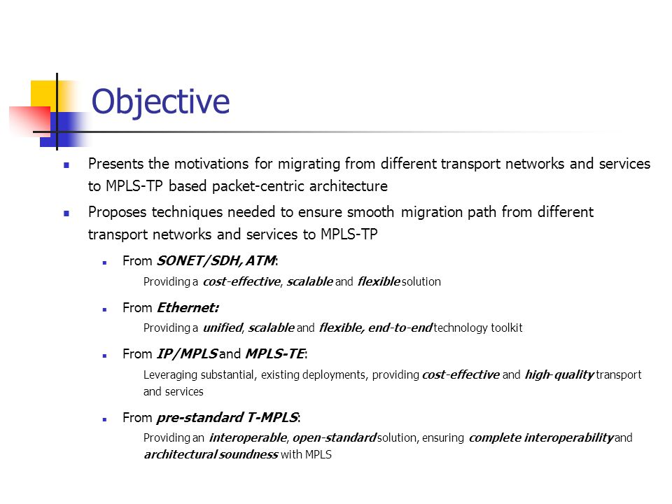 Objective Presents the motivations for migrating from different transport networks and services to MPLS-TP based packet-centric architecture Proposes techniques needed to ensure smooth migration path from different transport networks and services to MPLS-TP From SONET/SDH, ATM: Providing a cost-effective, scalable and flexible solution From Ethernet: Providing a unified, scalable and flexible, end-to-end technology toolkit From IP/MPLS and MPLS-TE: Leveraging substantial, existing deployments, providing cost-effective and high-quality transport and services From pre-standard T-MPLS: Providing an interoperable, open-standard solution, ensuring complete interoperability and architectural soundness with MPLS