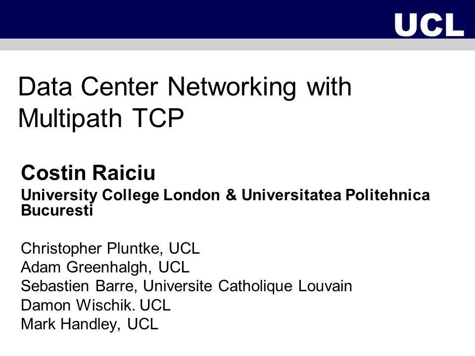 Data Center Networking with Multipath TCP Costin Raiciu University College London & Universitatea Politehnica Bucuresti Christopher Pluntke, UCL Adam