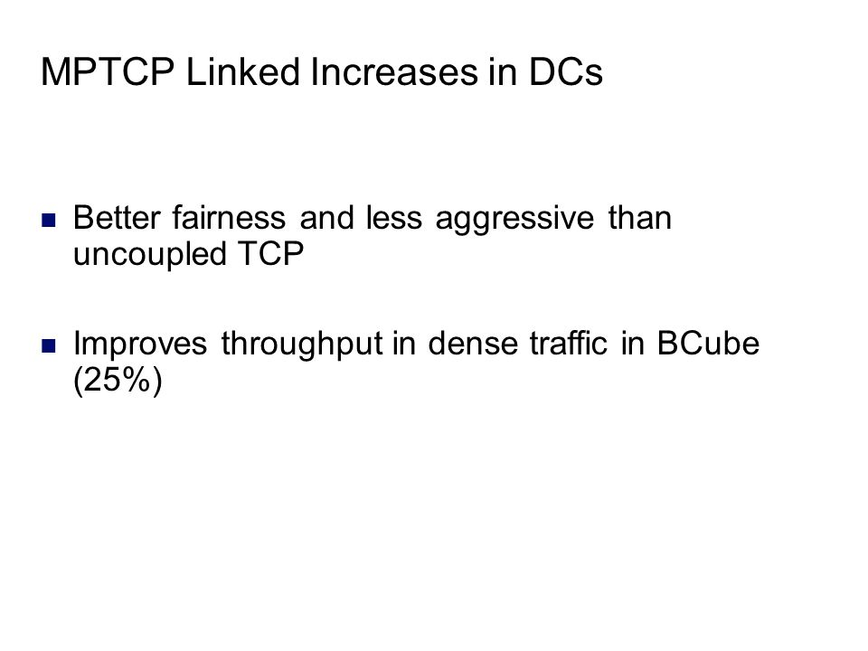 MPTCP Linked Increases in DCs Better fairness and less aggressive than uncoupled TCP Improves throughput in dense traffic in BCube (25%)