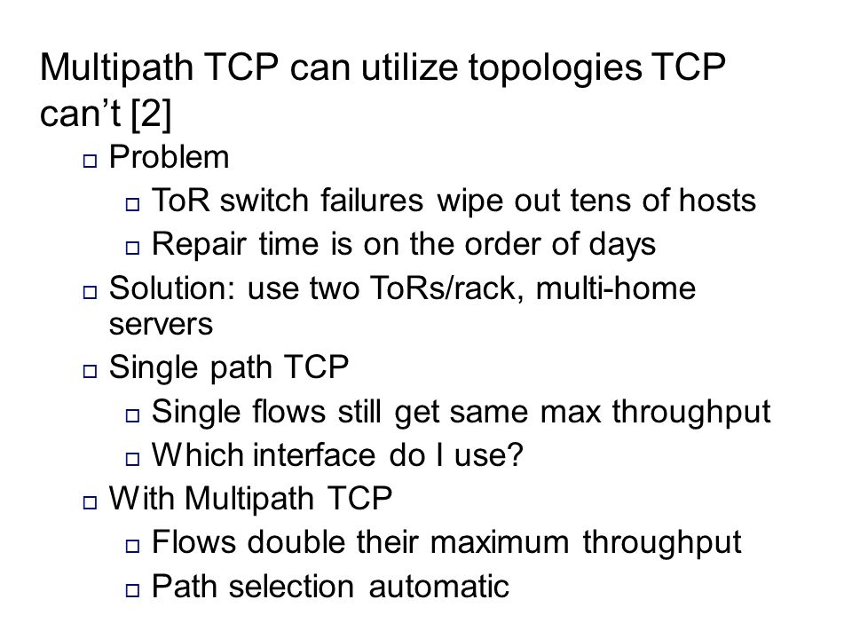 Multipath TCP can utilize topologies TCP cant [2] Problem ToR switch failures wipe out tens of hosts Repair time is on the order of days Solution: use