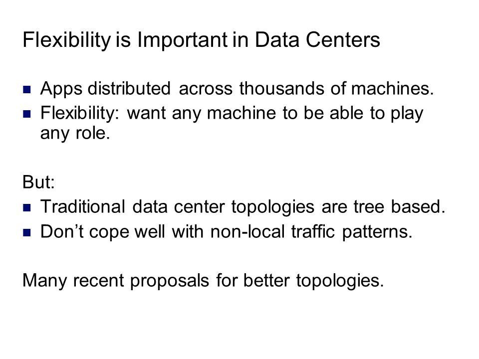 Flexibility is Important in Data Centers Apps distributed across thousands of machines. Flexibility: want any machine to be able to play any role. But