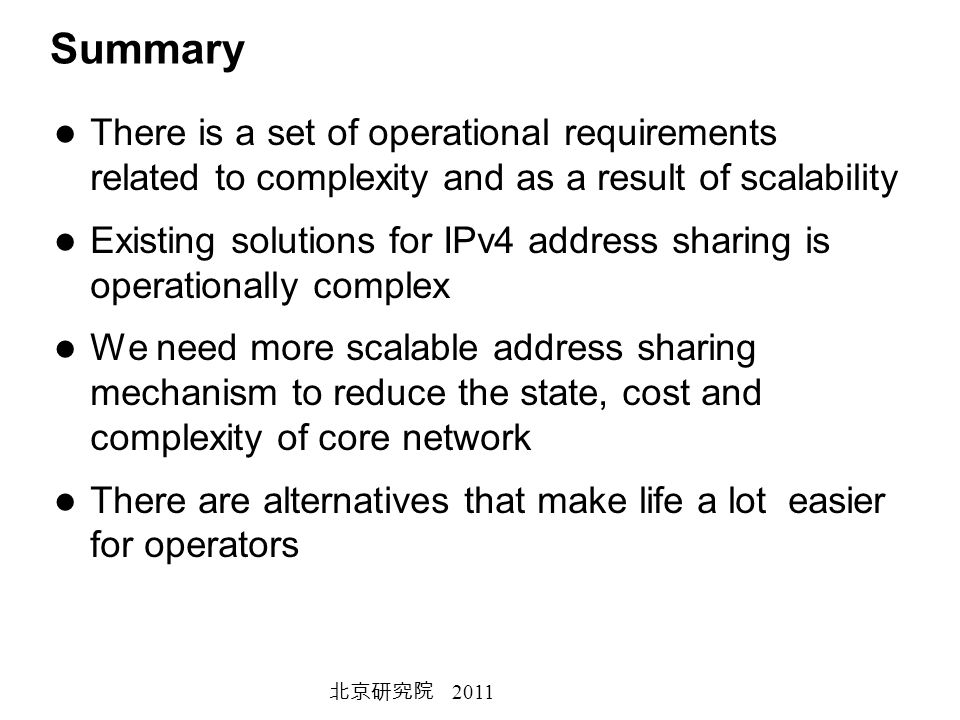 2011 Summary There is a set of operational requirements related to complexity and as a result of scalability Existing solutions for IPv4 address sharing is operationally complex We need more scalable address sharing mechanism to reduce the state, cost and complexity of core network There are alternatives that make life a lot easier for operators