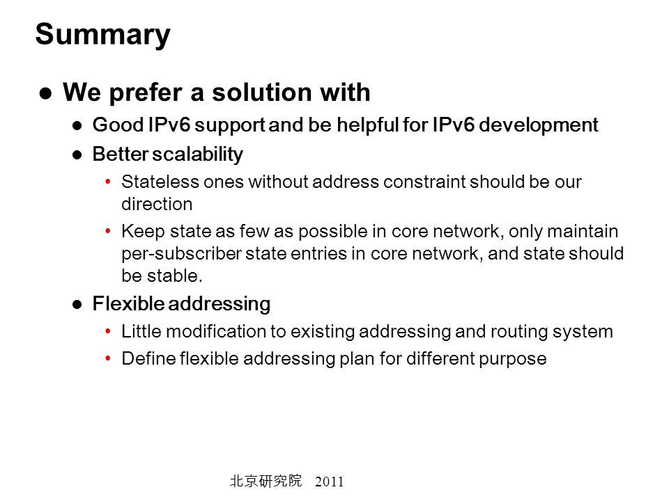 2011 Summary We prefer a solution with Good IPv6 support and be helpful for IPv6 development Better scalability Stateless ones without address constraint should be our direction Keep state as few as possible in core network, only maintain per-subscriber state entries in core network, and state should be stable.