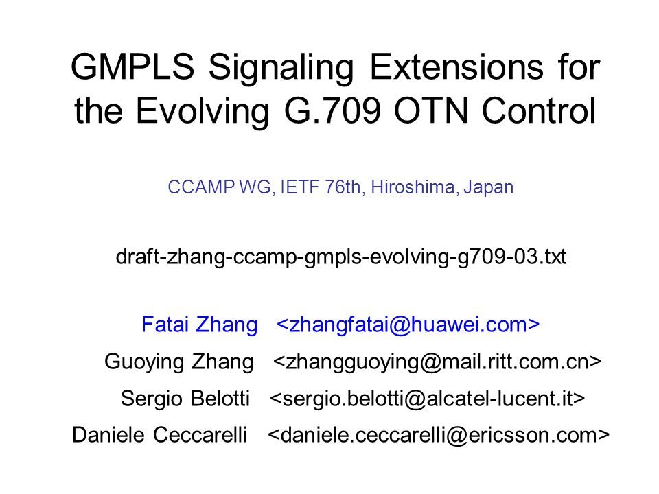 CCAMP WG, IETF 76th, Hiroshima, Japan draft-zhang-ccamp-gmpls-evolving-g709-03.txt Fatai Zhang Guoying Zhang Sergio Belotti Daniele Ceccarelli GMPLS Signaling Extensions for the Evolving G.709 OTN Control