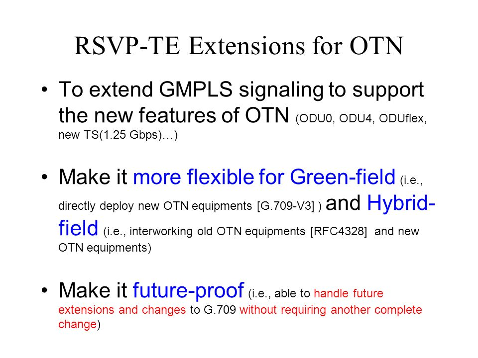 RSVP-TE Extensions for OTN To extend GMPLS signaling to support the new features of OTN (ODU0, ODU4, ODUflex, new TS(1.25 Gbps)…) Make it more flexible for Green-field (i.e., directly deploy new OTN equipments [G.709-V3] ) and Hybrid- field (i.e., interworking old OTN equipments [RFC4328] and new OTN equipments) Make it future-proof (i.e., able to handle future extensions and changes to G.709 without requiring another complete change)