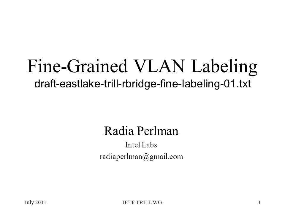 Fine-Grained VLAN Labeling draft-eastlake-trill-rbridge-fine-labeling-01.txt Radia Perlman Intel Labs radiaperlman@gmail.com July 20111IETF TRILL WG