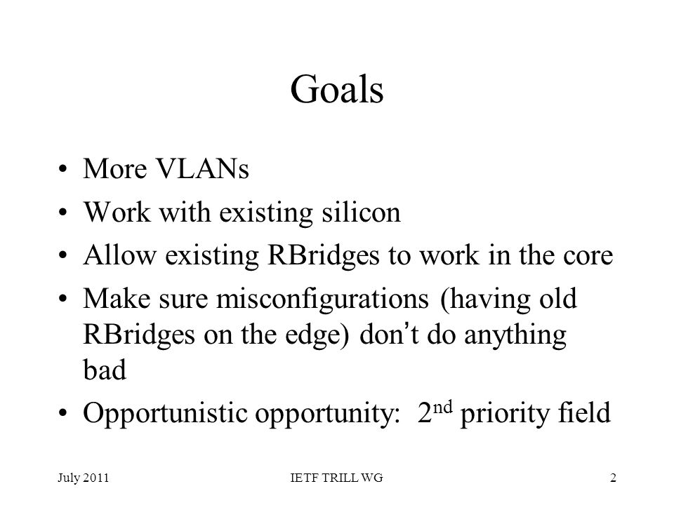 Goals More VLANs Work with existing silicon Allow existing RBridges to work in the core Make sure misconfigurations (having old RBridges on the edge)