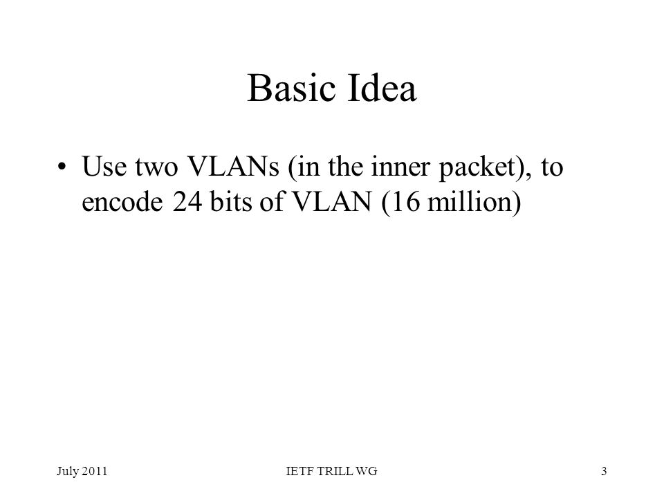 Basic Idea Use two VLANs (in the inner packet), to encode 24 bits of VLAN (16 million) July 20113IETF TRILL WG